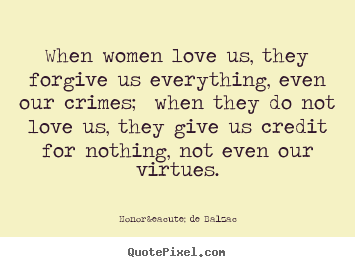 When women love us, they forgive us everything,.. Honoré De Balzac popular love sayings