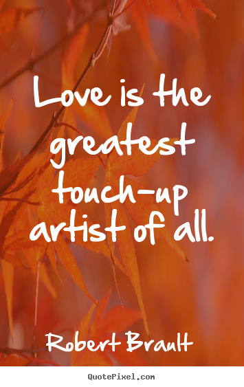 Love is the greatest touch-up artist of all. Robert Brault popular love quotes