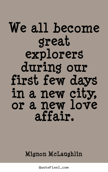 Mignon McLaughlin picture quotes - We all become great explorers during our first few days in a new.. - Love quotes