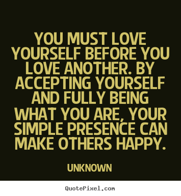 Love quotes - You must love yourself before you love another. by accepting yourself..