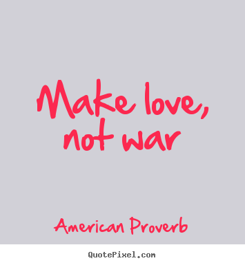 Make love, not war American Proverb good love quotes