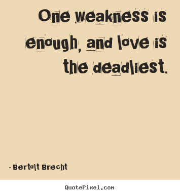 Make personalized picture quotes about love - One weakness is enough, and love is the deadliest.