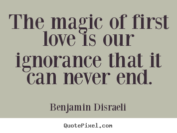 Love quotes - The magic of first love is our ignorance that it can never end.