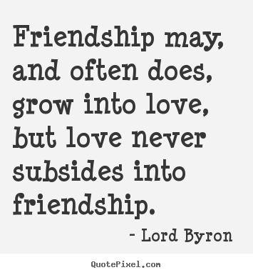 Lord Byron  picture quotes - Friendship may, and often does, grow into love, but love never.. - Love quotes