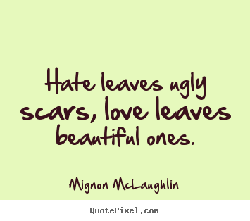Mignon McLaughlin picture quotes - Hate leaves ugly scars, love leaves beautiful.. - Love sayings
