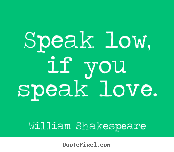 Quote about love - Speak low, if you speak love.