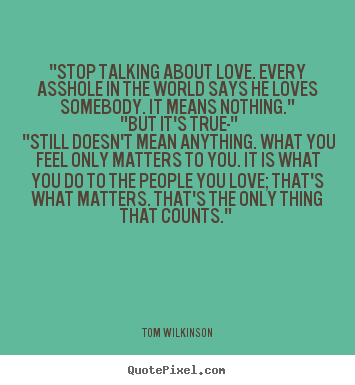 "Tom Wilkinson picture quotes - ""stop talking about love. every asshole in the world.. - Love quotes"