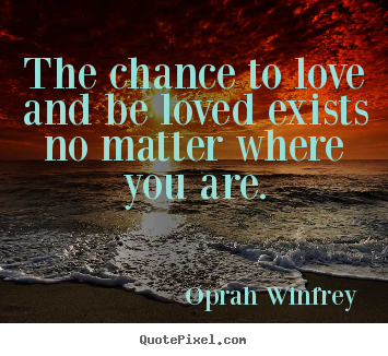 Oprah Winfrey picture quotes - The chance to love and be loved exists no matter where.. - Love quote