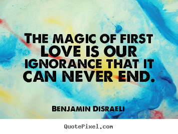 The magic of first love is our ignorance that it can.. Benjamin Disraeli top love quote