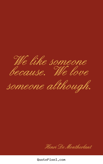Love quotes - We like someone because.  we love someone although.
