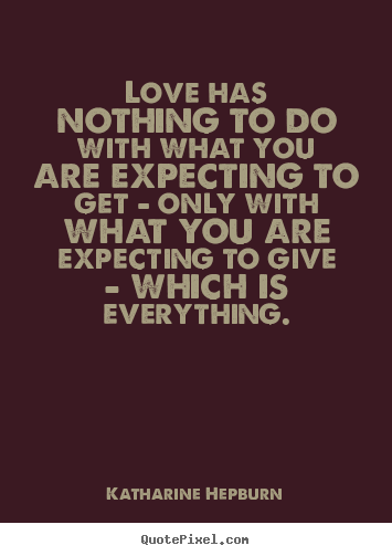 Love quotes - Love has nothing to do with what you are expecting to get - only with..