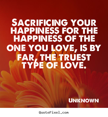 Love quotes - Sacrificing your happiness for the happiness of the one you..