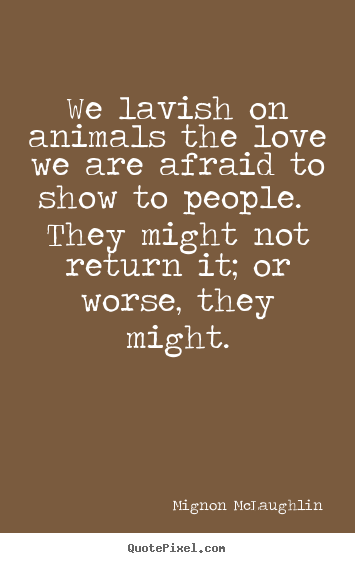 Mignon McLaughlin picture quotes - We lavish on animals the love we are afraid to.. - Love quotes
