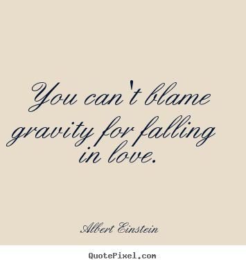 Quote about love - You can't blame gravity for falling in love.