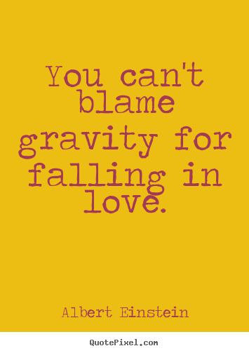 You can't blame gravity for falling in love. Albert Einstein  love sayings