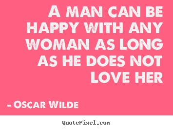 A man can be happy with any woman as long as he does.. Oscar Wilde good love quotes