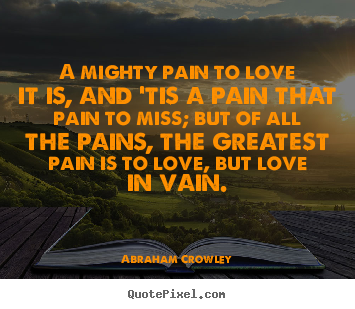 Abraham Crowley picture quotes - A mighty pain to love it is, and 'tis a pain that pain to miss;.. - Love quote