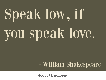 Sayings about love - Speak low, if you speak love.