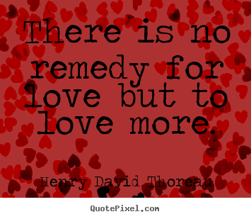 Love sayings - There is no remedy for love but to love..