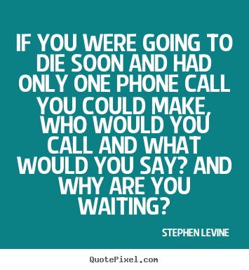 Love quote - If you were going to die soon and had only one phone..