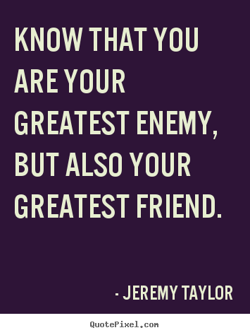 Know that you are your greatest enemy, but also.. Jeremy Taylor top love quotes