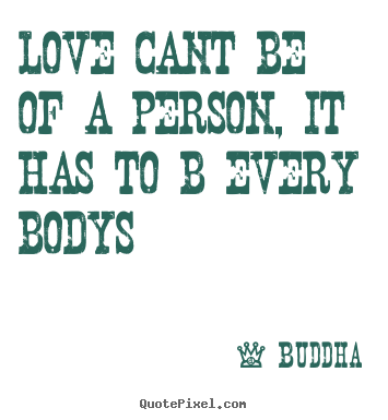 Love quotes - Love cant be of a person, it has to b every bodys