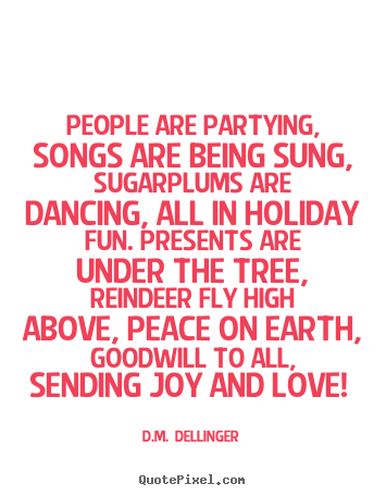 D.M.  Dellinger photo quote - People are partying, songs are being sung, sugarplums are dancing,.. - Love quotes