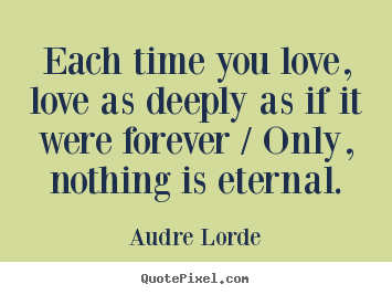Love sayings - Each time you love, love as deeply as if it were forever..