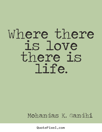 Mohandas K. Gandhi picture quote - Where there is love there is life. - Love quotes