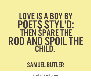 Love is a boy by poets styl'd: then spare the rod.. Samuel Butler popular love quotes