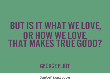 Create picture quote about love - But is it what we love, or how we love, that makes..