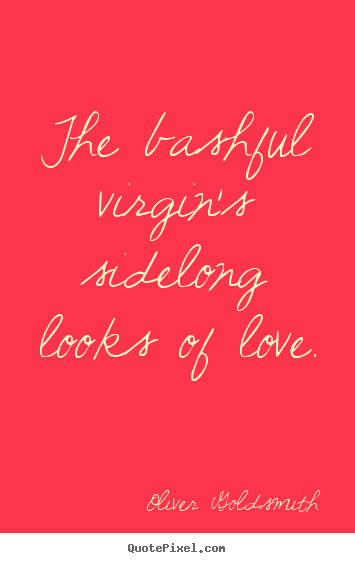 Quotes about love - The bashful virgin's sidelong looks of love.