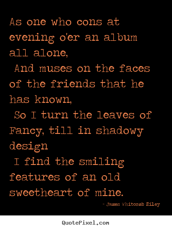 Love quote - As one who cons at evening o'er an album all alone, and muses on the..