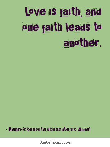 Love is faith, and one faith leads to another. Henri-Frédéric Amiel top love quotes