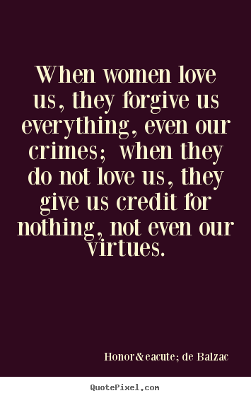 Quote about love - When women love us, they forgive us everything,..