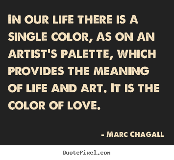 Love quote - In our life there is a single color, as on an artist's palette,..