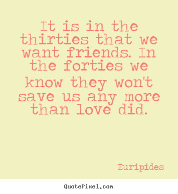 It is in the thirties that we want friends. in the forties we know.. Euripides good love quotes