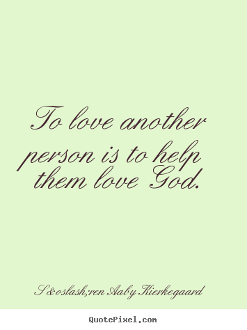 Søren Aaby Kierkegaard picture quote - To love another person is to help them love god. - Love quote