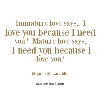 Mignon McLaughlin picture quotes - Immature love says, 'i love you because i need you.' mature love says,.. - Love quotes