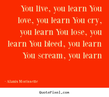 Quote about love - You live, you learn you love, you learn you..