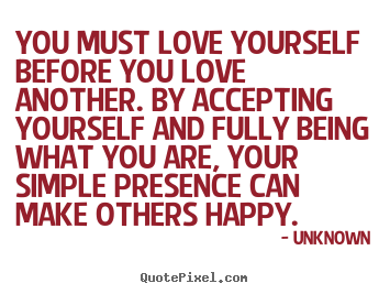 You must love yourself before you love another. by accepting.. Unknown good love quotes