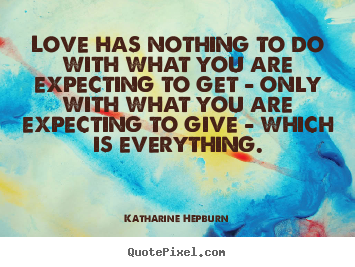 Katharine Hepburn picture quotes - Love has nothing to do with what you are expecting to get - only.. - Love quote
