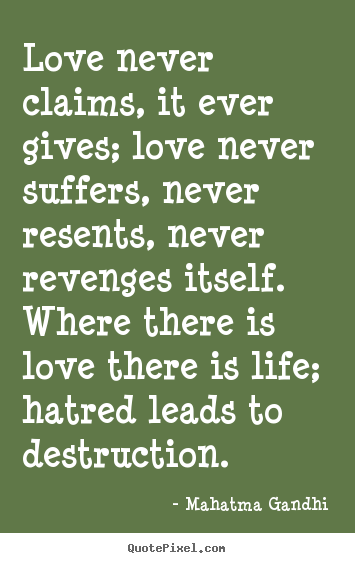 Mahatma Gandhi poster quotes - Love never claims, it ever gives; love never suffers, never resents, never.. - Love quote