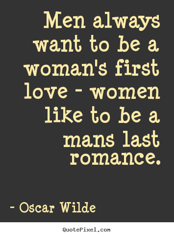 Create your own picture quotes about love - Men always want to be a woman's first love - women like..