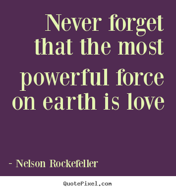 Nelson Rockefeller picture sayings - Never forget that the most powerful force on earth.. - Love quotes