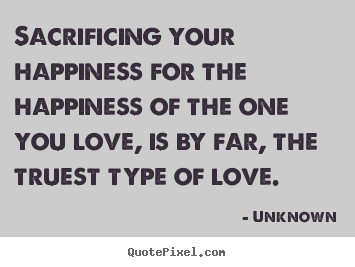 Love quote - Sacrificing your happiness for the happiness of the one..