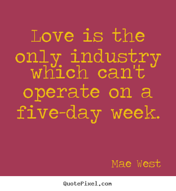 Love is the only industry which can't operate on a five-day.. Mae West  love quote