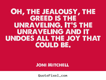 Quote about love - Oh, the jealousy, the greed is the unraveling. it's the unraveling and..