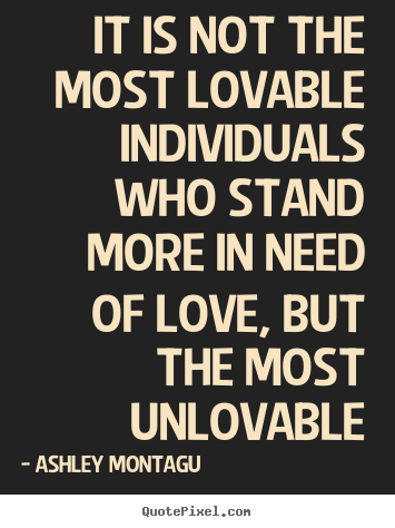 Create poster quote about love - It is not the most lovable individuals who stand more in need..