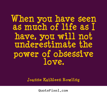 When you have seen as much of life as i have, you will not underestimate.. Joanne Kathleen Rowling top love quote